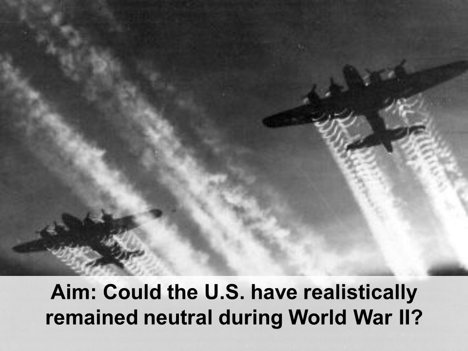 Aim: Could the U.S. have realistically remained neutral during World War II