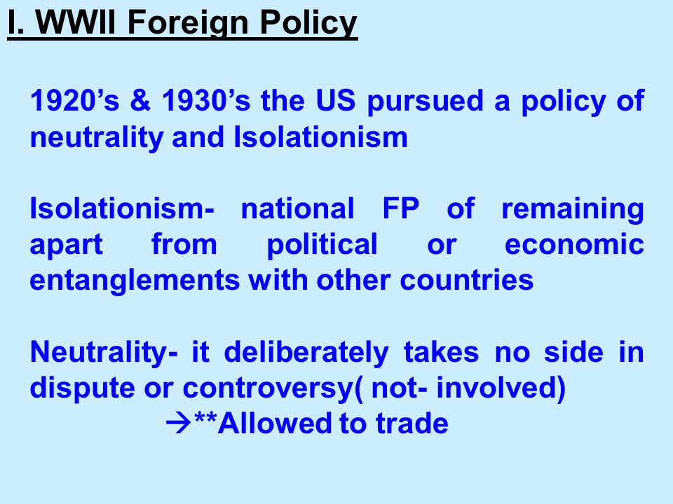 I. WWII Foreign Policy 1920's & 1930's the US pursued a policy of neutrality and Isolationism.