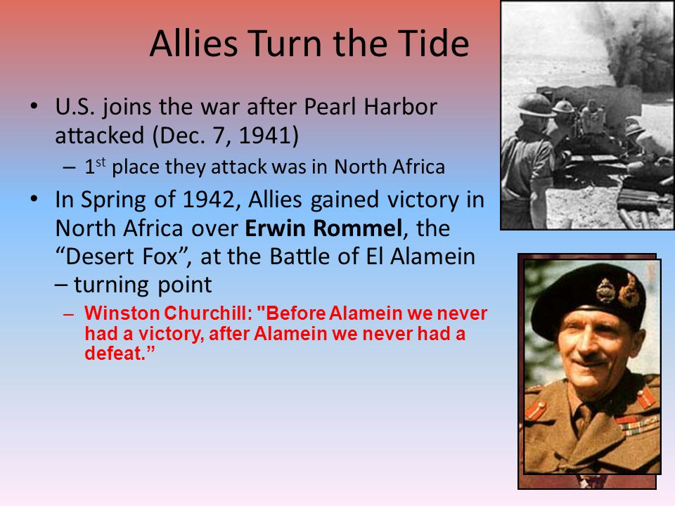 Allies Turn the Tide U.S. joins the war after Pearl Harbor attacked (Dec. 7, 1941) 1st place they attack was in North Africa.