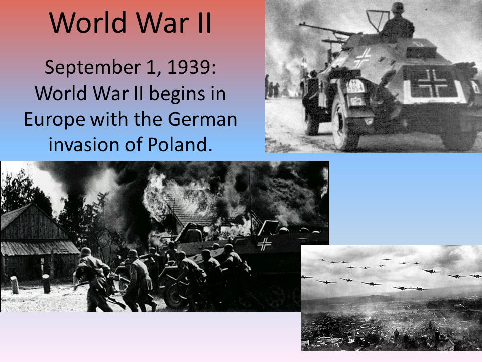 World War II September 1, 1939: World War II begins in Europe with the German invasion of Poland.