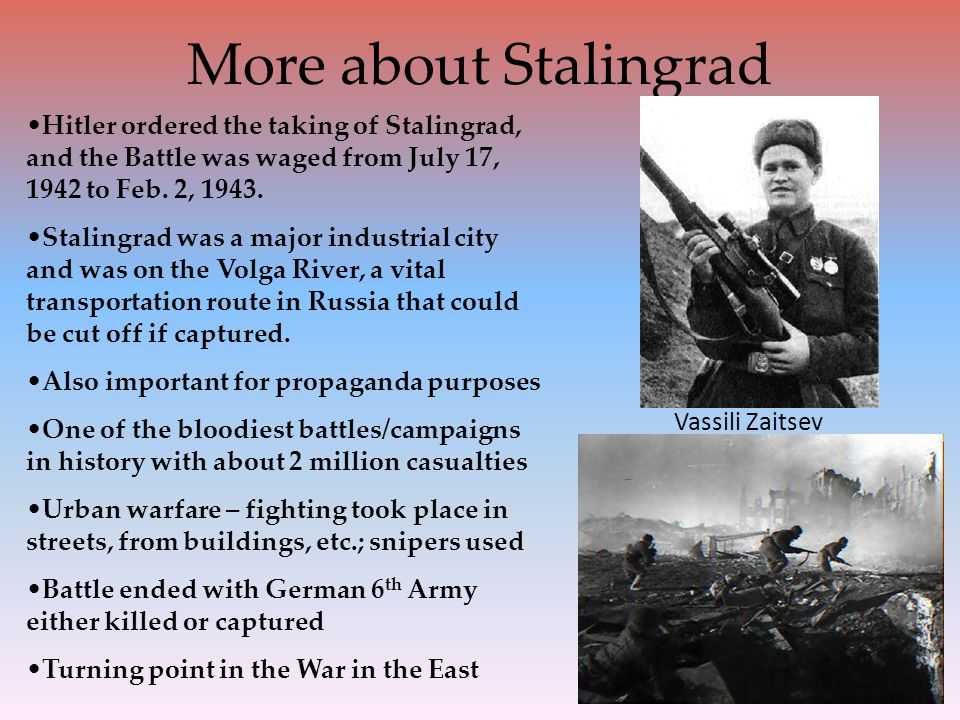 More about Stalingrad Hitler ordered the taking of Stalingrad, and the Battle was waged from July 17, 1942 to Feb. 2, 1943.