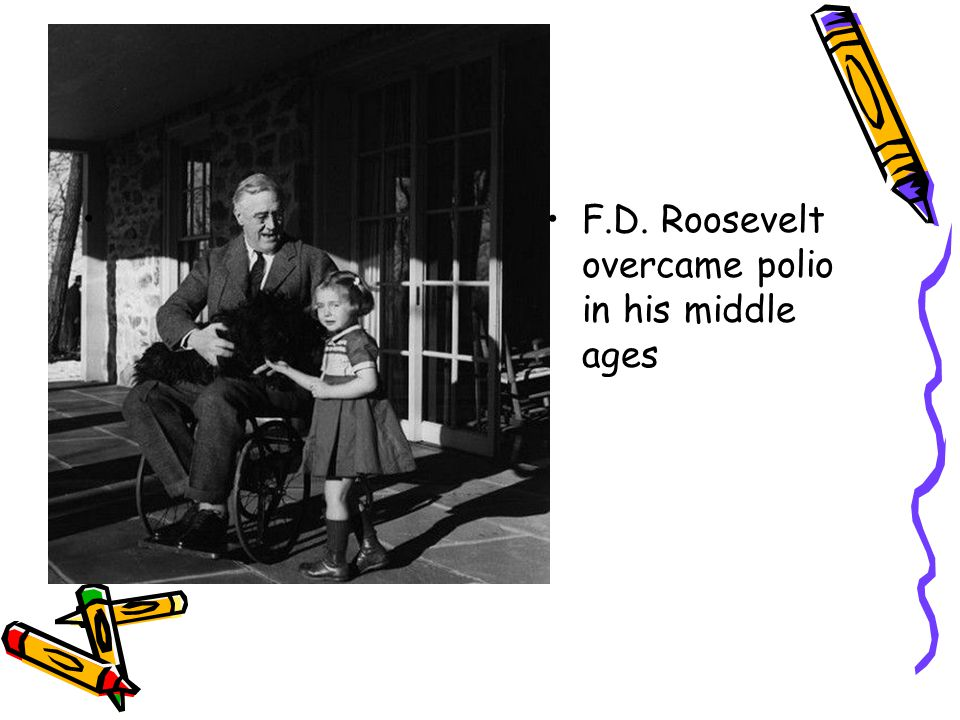 F.D. Roosevelt overcame polio in his middle ages