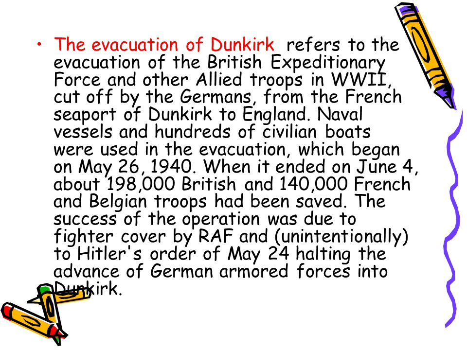 The evacuation of Dunkirk refers to the evacuation of the British Expeditionary Force and other Allied troops in WWII, cut off by the Germans, from the French seaport of Dunkirk to England.