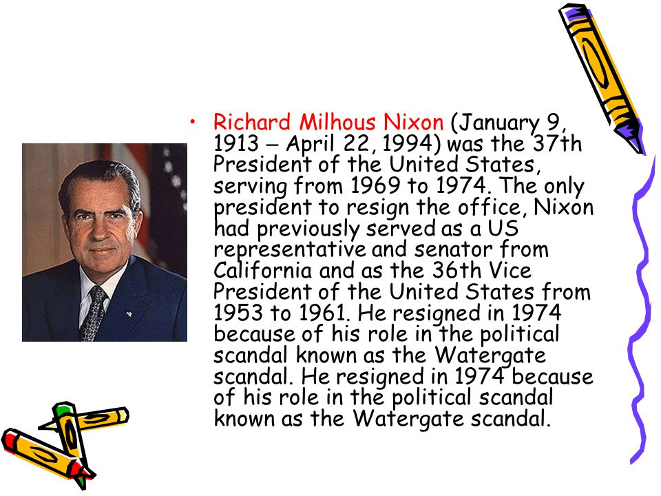 Richard Milhous Nixon (January 9, 1913 – April 22, 1994) was the 37th President of the United States, serving from 1969 to 1974.