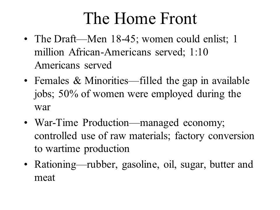 The Home Front The Draft—Men 18-45; women could enlist; 1 million African-Americans served; 1:10 Americans served.