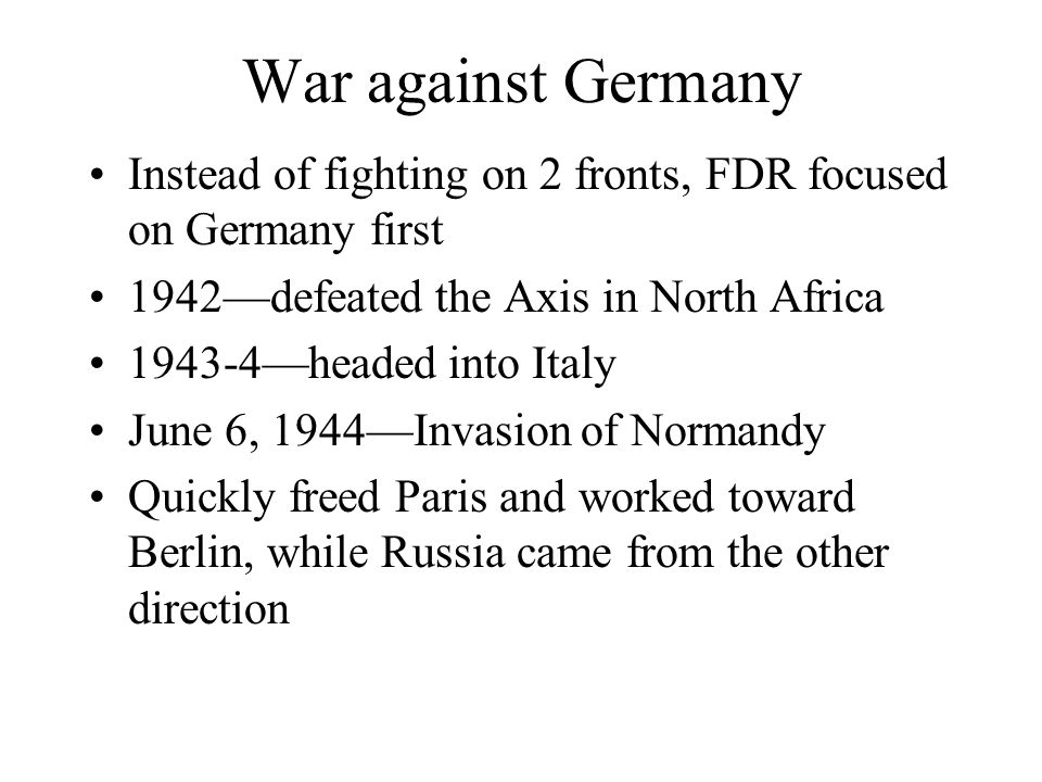 War against Germany Instead of fighting on 2 fronts, FDR focused on Germany first. 1942—defeated the Axis in North Africa.