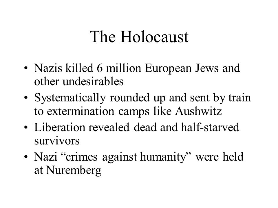 The Holocaust Nazis killed 6 million European Jews and other undesirables.