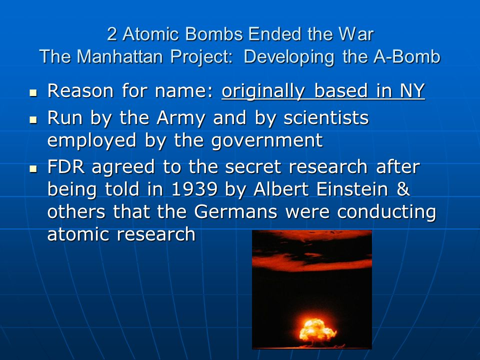 2 Atomic Bombs Ended the War The Manhattan Project: Developing the A-Bomb