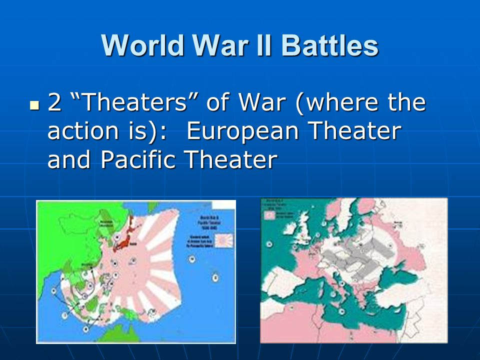 World War II Battles 2 Theaters of War (where the action is): European Theater and Pacific Theater.