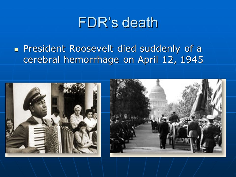FDR's death President Roosevelt died suddenly of a cerebral hemorrhage on April 12, 1945
