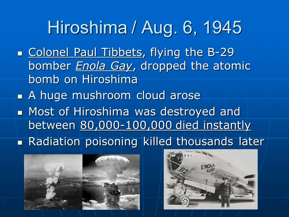 Hiroshima / Aug. 6, 1945 Colonel Paul Tibbets, flying the B-29 bomber Enola Gay, dropped the atomic bomb on Hiroshima.