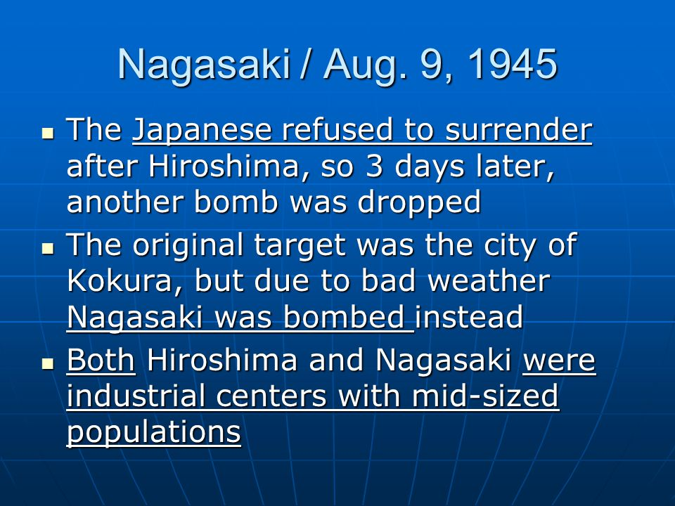 Nagasaki / Aug. 9, 1945 The Japanese refused to surrender after Hiroshima, so 3 days later, another bomb was dropped.