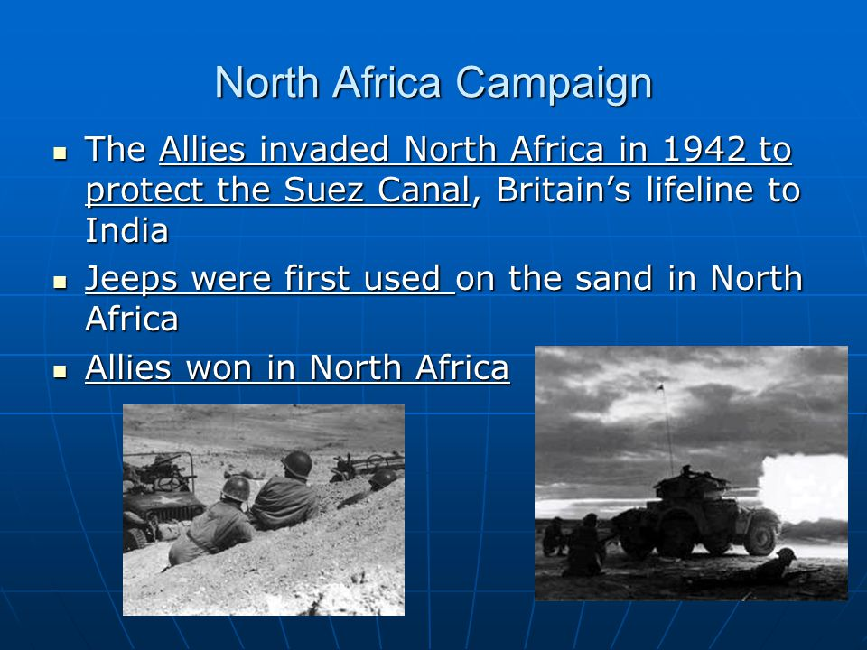 North Africa Campaign The Allies invaded North Africa in 1942 to protect the Suez Canal, Britain's lifeline to India.