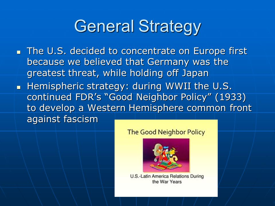 General Strategy The U.S. decided to concentrate on Europe first because we believed that Germany was the greatest threat, while holding off Japan.