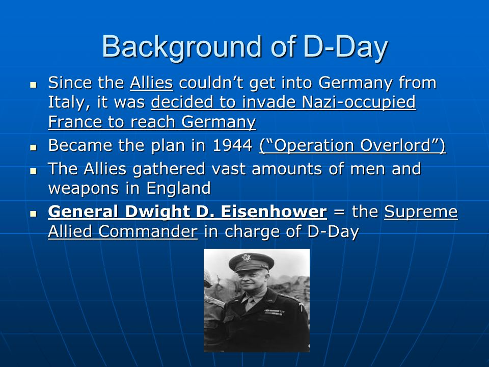 Background of D-Day Since the Allies couldn't get into Germany from Italy, it was decided to invade Nazi-occupied France to reach Germany.