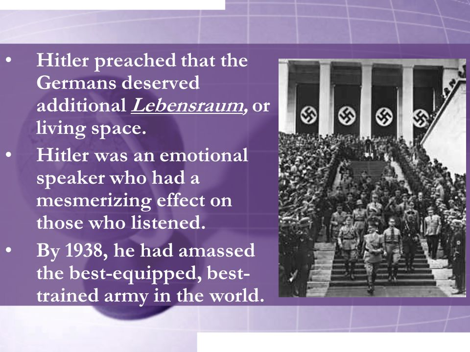 Hitler preached that the Germans deserved additional Lebensraum, or living space.