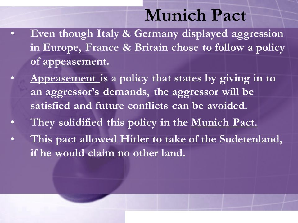 Munich Pact Even though Italy & Germany displayed aggression in Europe, France & Britain chose to follow a policy of appeasement.