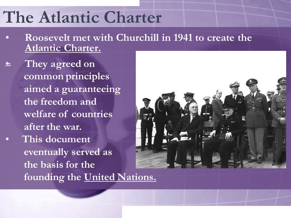 The Atlantic Charter Roosevelt met with Churchill in 1941 to create the Atlantic Charter. .. They agreed on.