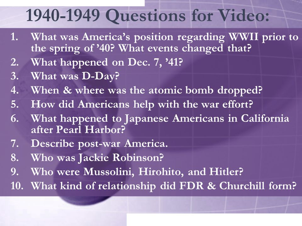 1940-1949 Questions for Video: What was America's position regarding WWII prior to the spring of '40 What events changed that