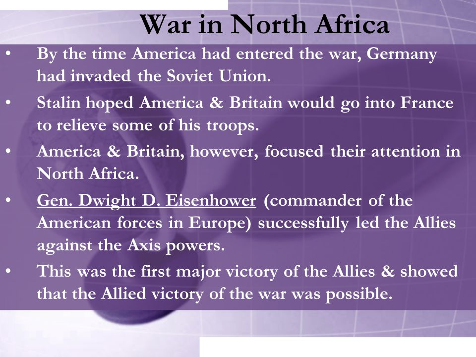 War in North Africa By the time America had entered the war, Germany had invaded the Soviet Union.