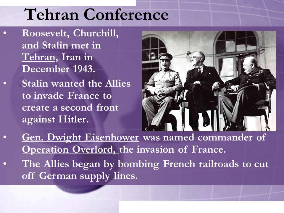 Tehran Conference Roosevelt, Churchill, and Stalin met in Tehran, Iran in December 1943.
