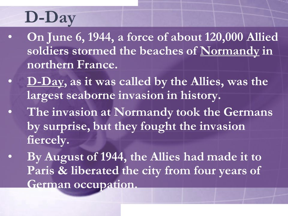 D-Day On June 6, 1944, a force of about 120,000 Allied soldiers stormed the beaches of Normandy in northern France.