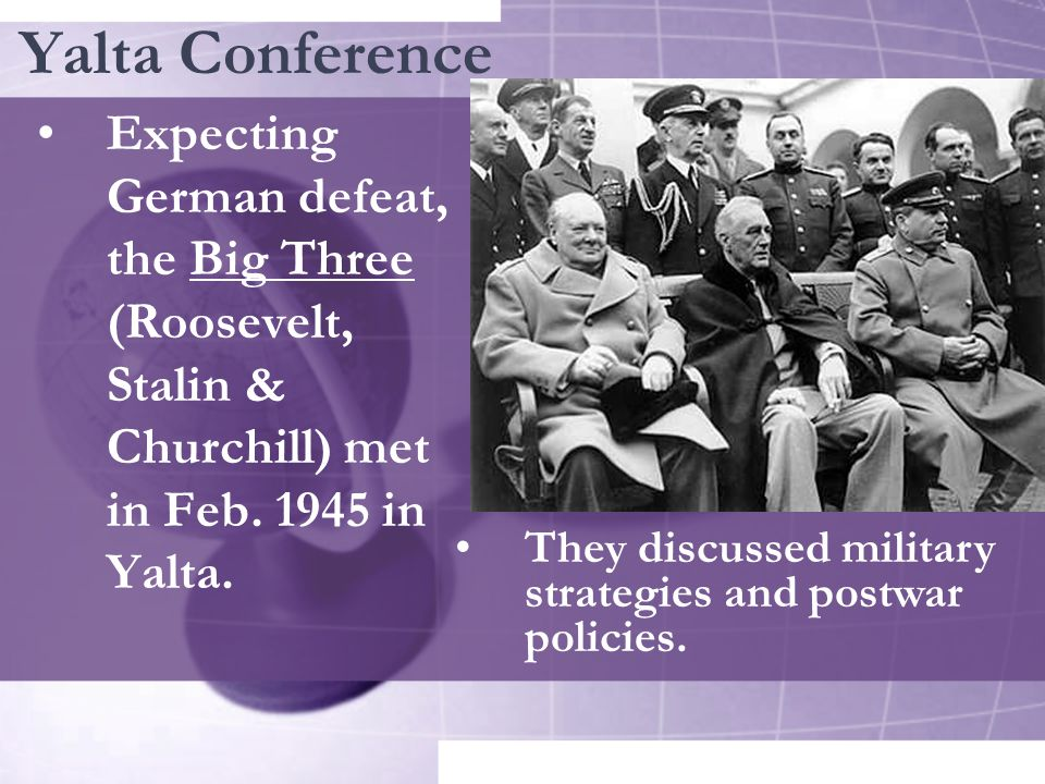 Yalta Conference Expecting German defeat, the Big Three (Roosevelt, Stalin & Churchill) met in Feb. 1945 in Yalta.
