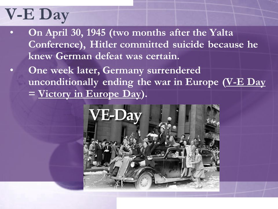 V-E Day On April 30, 1945 (two months after the Yalta Conference), Hitler committed suicide because he knew German defeat was certain.