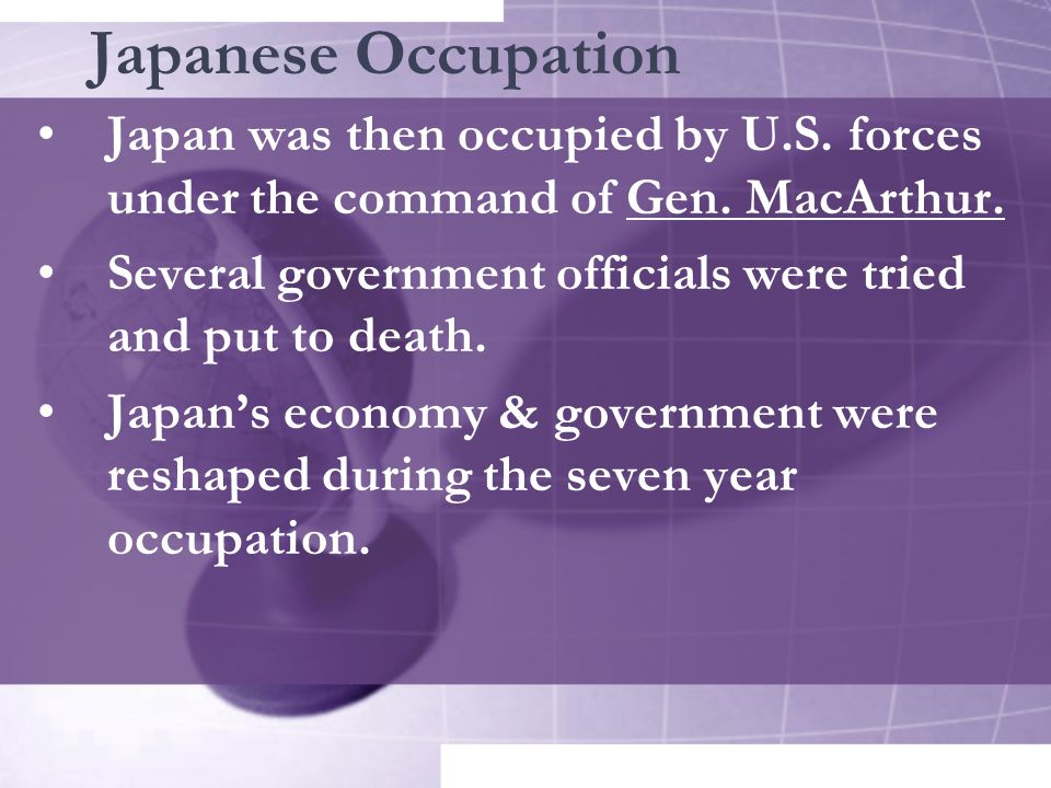 Japanese Occupation Japan was then occupied by U.S. forces under the command of Gen. MacArthur.