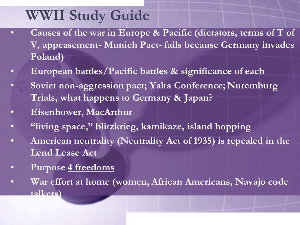 WWII Study Guide Causes of the war in Europe & Pacific (dictators, terms of T of V, appeasement- Munich Pact- fails because Germany invades Poland)