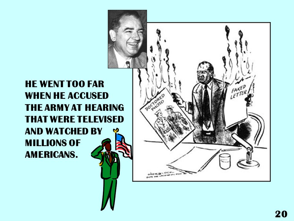 HE WENT TOO FAR WHEN HE ACCUSED THE ARMY AT HEARING THAT WERE TELEVISED AND WATCHED BY MILLIONS OF AMERICANS.