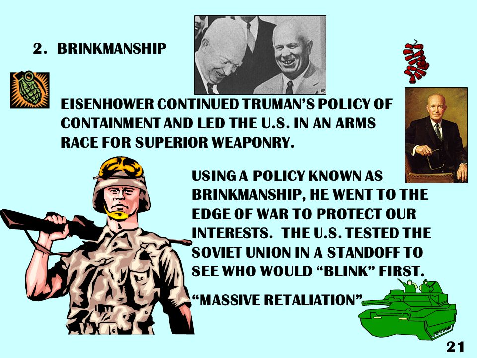 2. BRINKMANSHIP EISENHOWER CONTINUED TRUMAN'S POLICY OF CONTAINMENT AND LED THE U.S. IN AN ARMS RACE FOR SUPERIOR WEAPONRY.