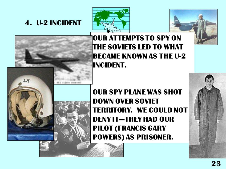 4. U-2 INCIDENT OUR ATTEMPTS TO SPY ON THE SOVIETS LED TO WHAT BECAME KNOWN AS THE U-2 INCIDENT.