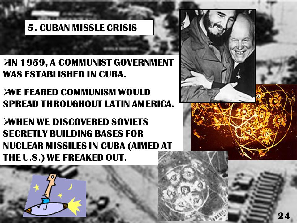 5. CUBAN MISSLE CRISIS IN 1959, A COMMUNIST GOVERNMENT WAS ESTABLISHED IN CUBA. WE FEARED COMMUNISM WOULD SPREAD THROUGHOUT LATIN AMERICA.