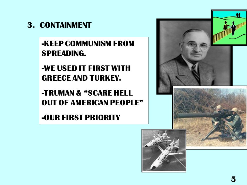 3. CONTAINMENT -KEEP COMMUNISM FROM SPREADING. -WE USED IT FIRST WITH GREECE AND TURKEY. -TRUMAN & SCARE HELL OUT OF AMERICAN PEOPLE