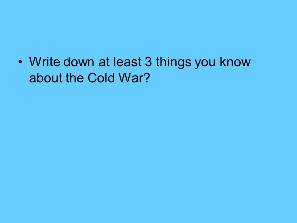 Write down at least 3 things you know about the Cold War