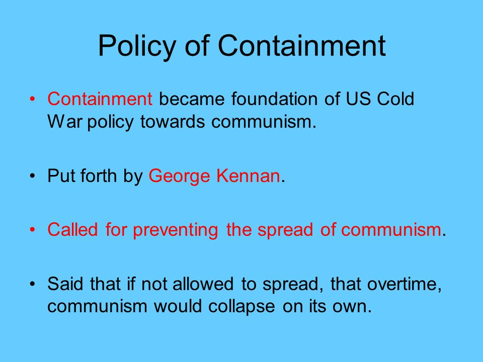 Policy of Containment Containment became foundation of US Cold War policy towards communism. Put forth by George Kennan.