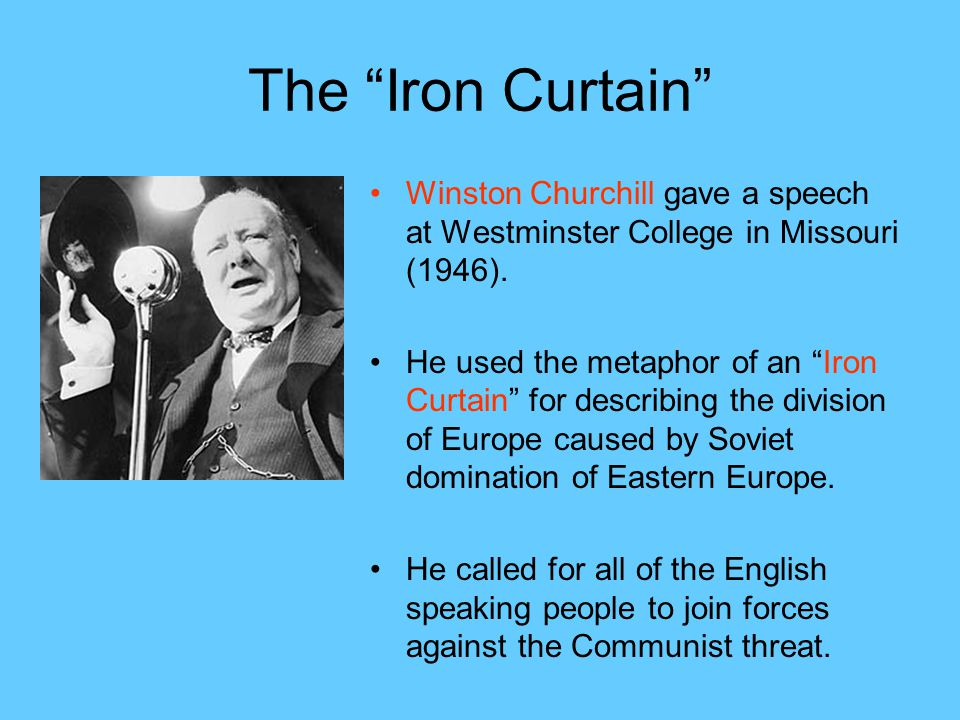 The Iron Curtain Winston Churchill gave a speech at Westminster College in Missouri (1946).