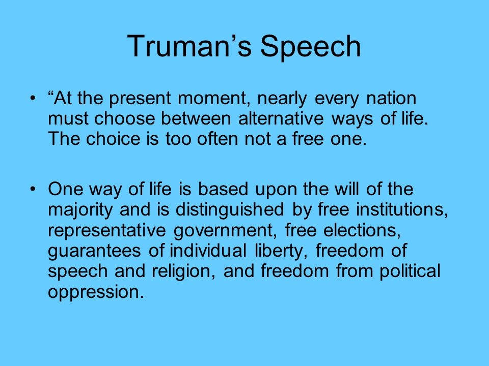 Truman's Speech At the present moment, nearly every nation must choose between alternative ways of life. The choice is too often not a free one.