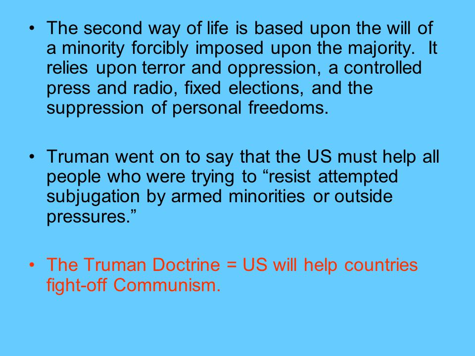 The second way of life is based upon the will of a minority forcibly imposed upon the majority. It relies upon terror and oppression, a controlled press and radio, fixed elections, and the suppression of personal freedoms.