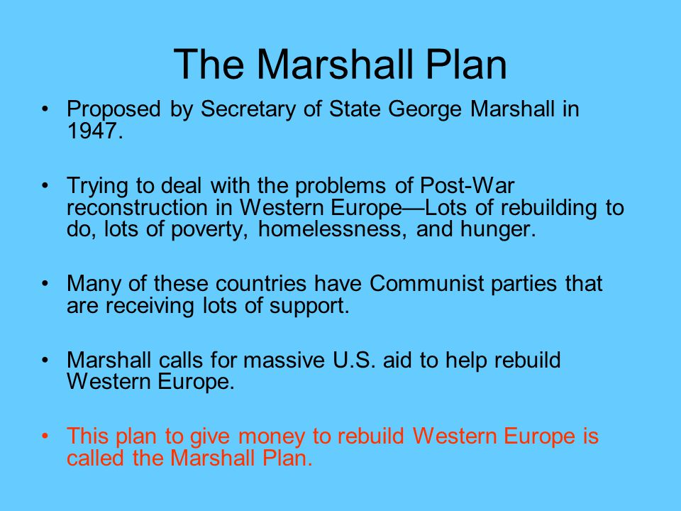 The Marshall Plan Proposed by Secretary of State George Marshall in 1947.