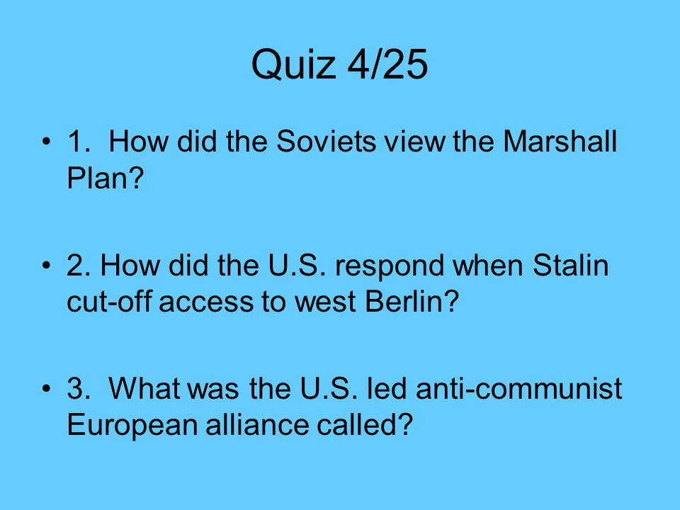 Quiz 4/25 1. How did the Soviets view the Marshall Plan
