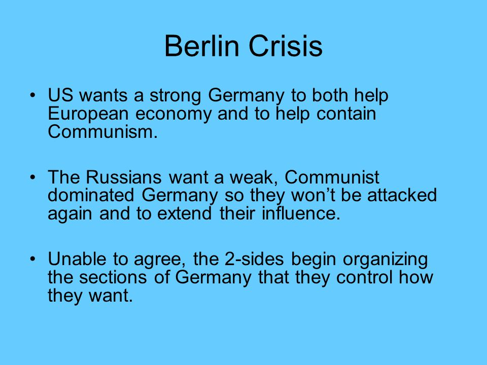 Berlin Crisis US wants a strong Germany to both help European economy and to help contain Communism.