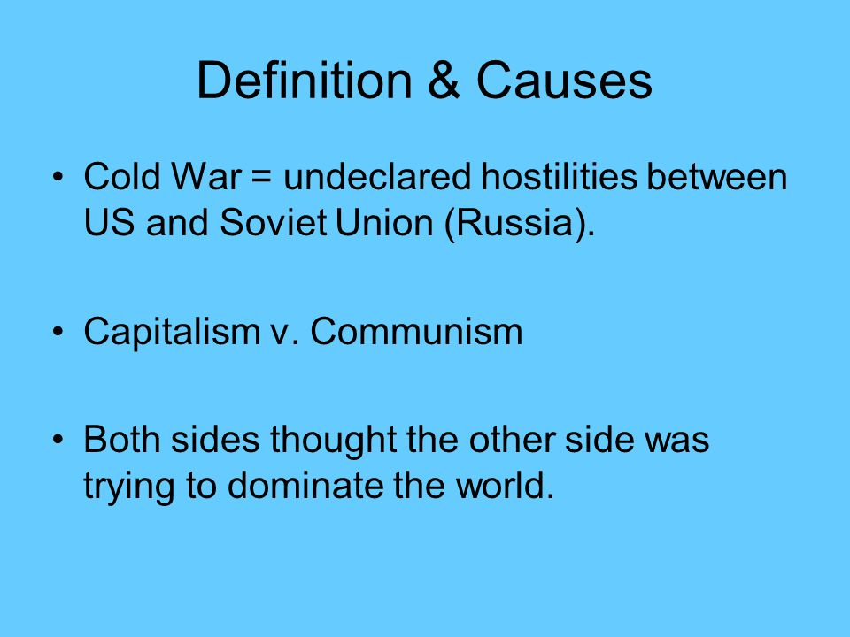 Definition & Causes Cold War = undeclared hostilities between US and Soviet Union (Russia). Capitalism v. Communism.