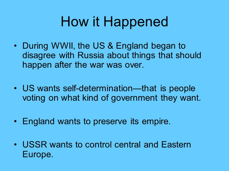 How it Happened During WWII, the US & England began to disagree with Russia about things that should happen after the war was over.