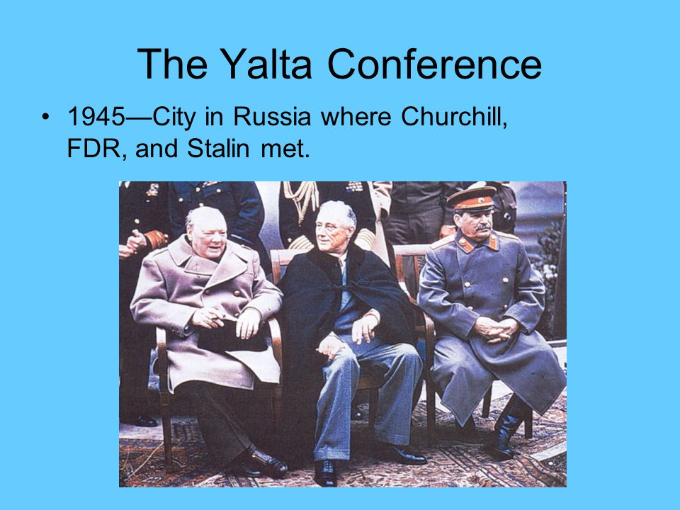 The Yalta Conference 1945—City in Russia where Churchill, FDR, and Stalin met.