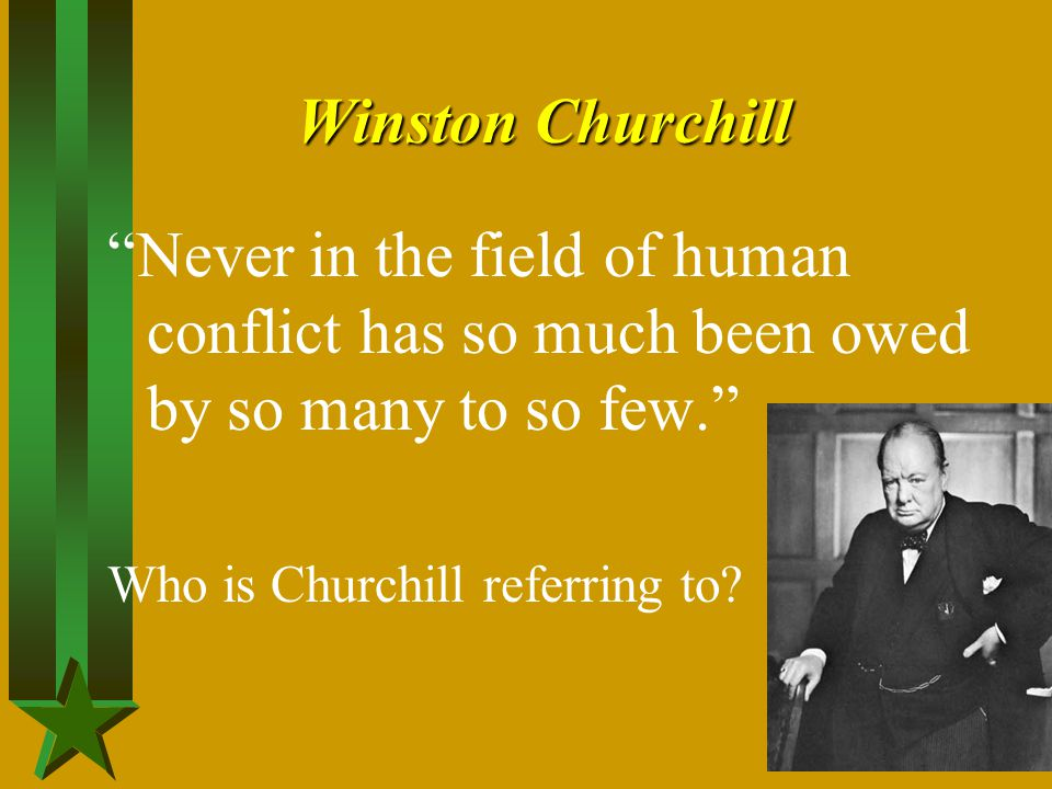 Winston Churchill Never in the field of human conflict has so much been owed by so many to so few.