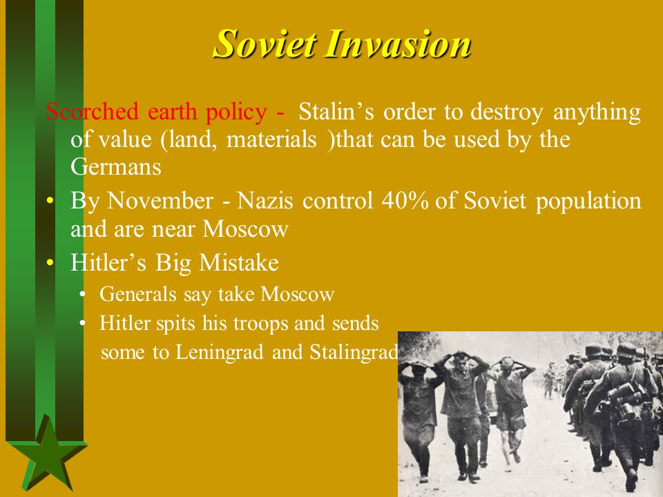 Soviet Invasion Scorched earth policy - Stalin's order to destroy anything of value (land, materials )that can be used by the Germans.