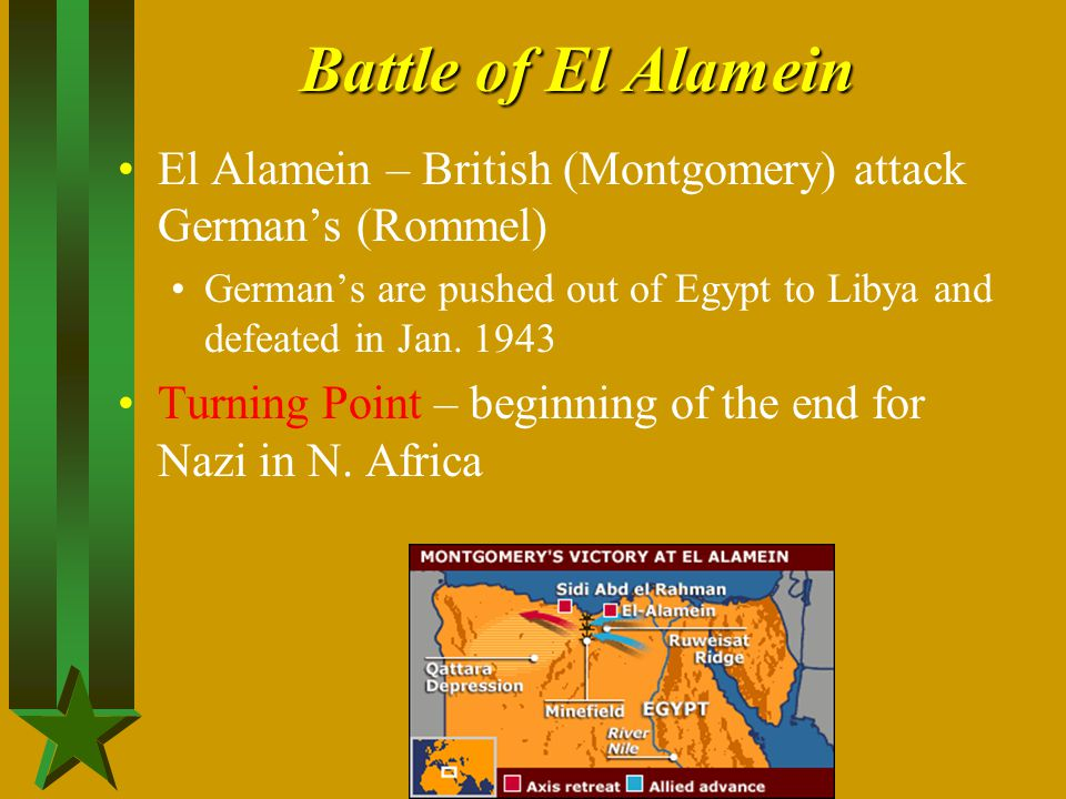 Battle of El Alamein El Alamein – British (Montgomery) attack German's (Rommel) German's are pushed out of Egypt to Libya and defeated in Jan. 1943.