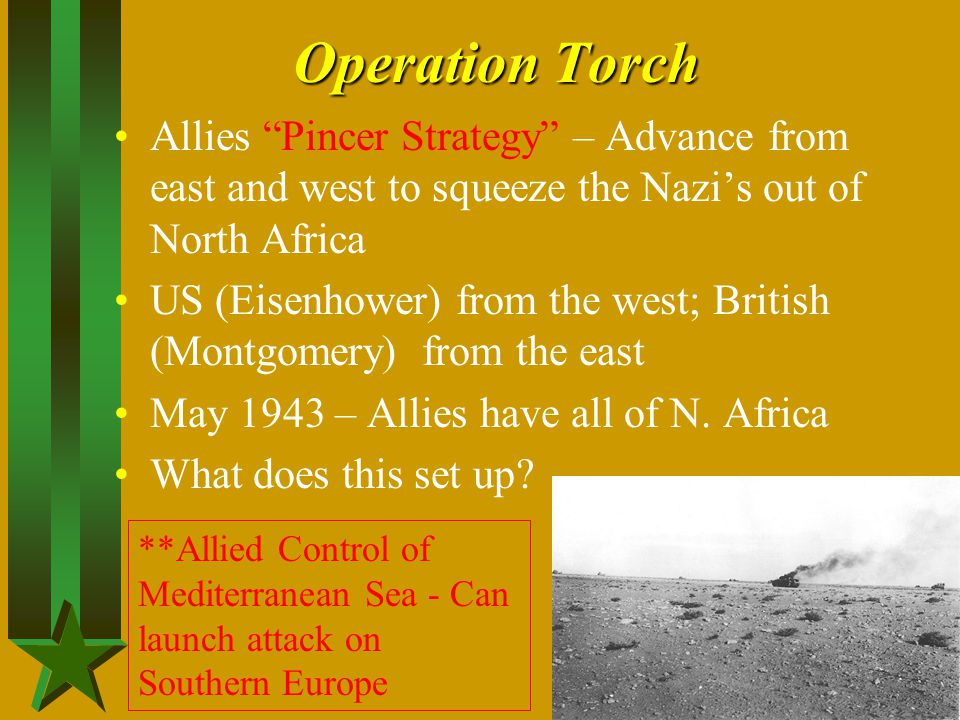 Operation Torch Allies Pincer Strategy – Advance from east and west to squeeze the Nazi's out of North Africa.